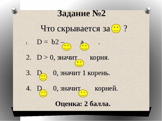 D = b2 – a . 2. D > 0, значит корня. 3. D 0, значит 1 корень. 4. D 0, значит...