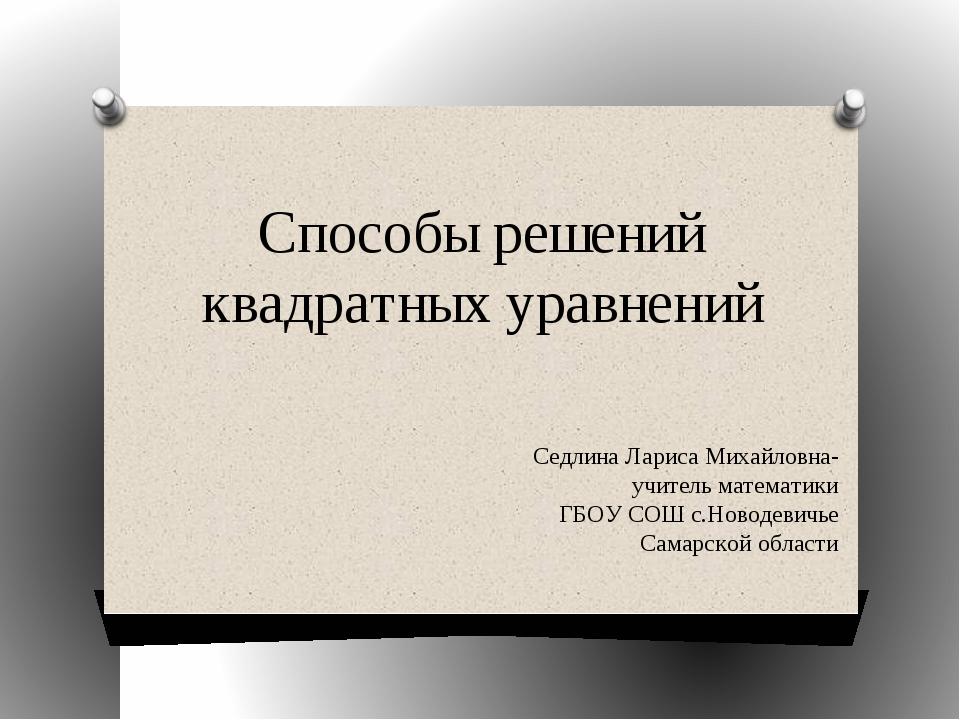 Способы решений квадратных уравнений Седлина Лариса Михайловна-учитель матема...