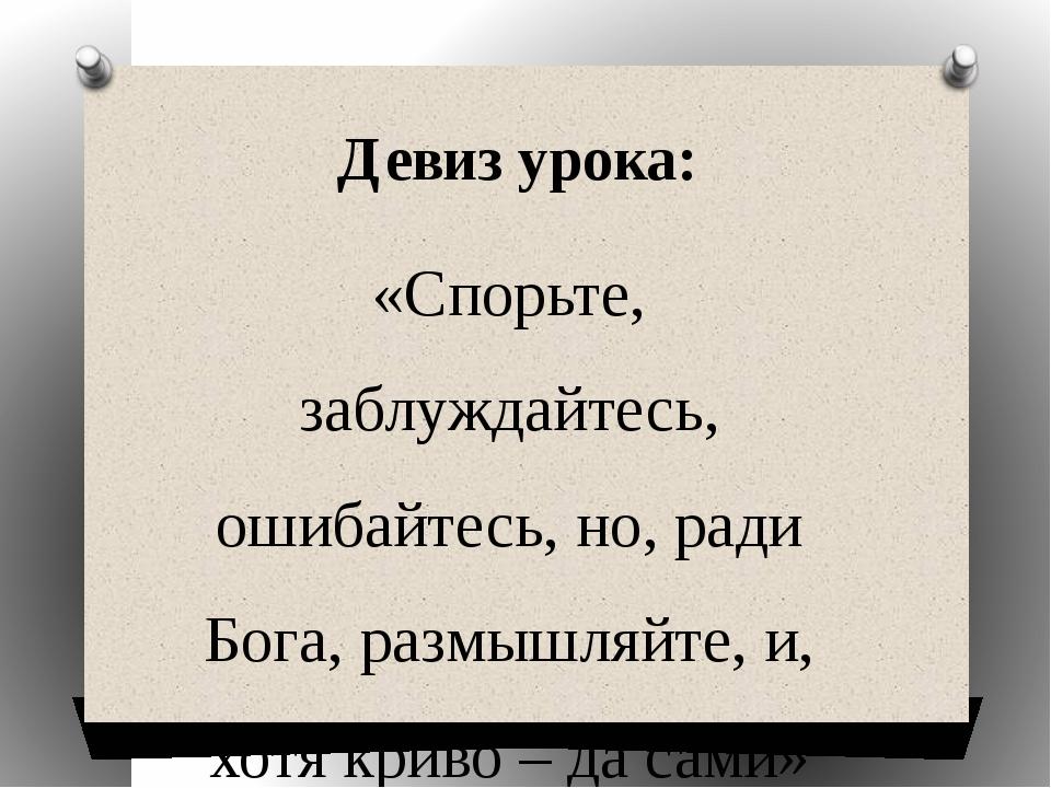 Девиз урока: «Спорьте, заблуждайтесь, ошибайтесь, но, ради Бога, размышляйте,...