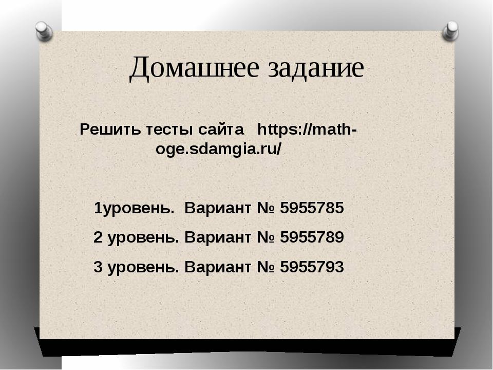 Домашнее задание Решить тесты сайта https://math-oge.sdamgia.ru/ 1уровень. Ва...