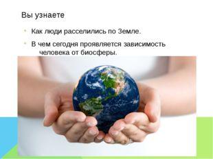 Вы узнаете Как люди расселились по Земле. В чем сегодня проявляется зависимос