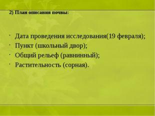 2) План описания почвы: Дата проведения исследования(19 февраля); Пункт (школ