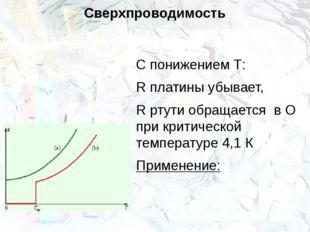 Сверхпроводимость С понижением Т: R платины убывает, R ртути обращается в О п