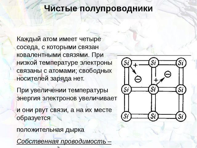 Чистые полупроводники Каждый атом имеет четыре соседа, с которыми связан кова...