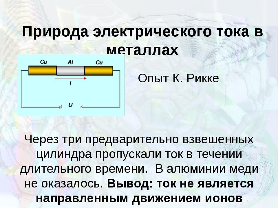 Природа электрического тока в металлах Опыт К. Рикке Через три предварительно...