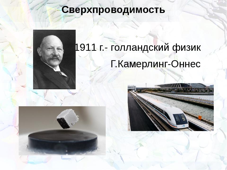 Сверхпроводимость 1911 г.- голландский физик Г.Камерлинг-Оннес