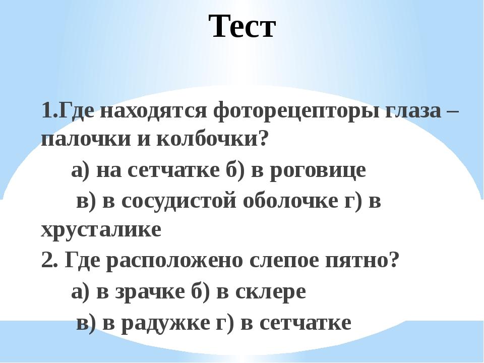 Тест 1.Где находятся фоторецепторы глаза – палочки и колбочки? а) на сетчатке...