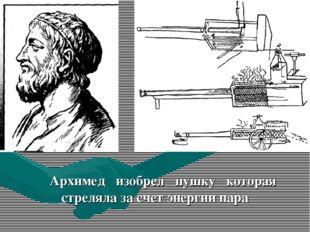 Архимед изобрел пушку которая стреляла за счет энергии пара