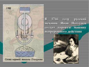 В 1766 году русский механик Иван Ползунов создал паровую машину непрерывного