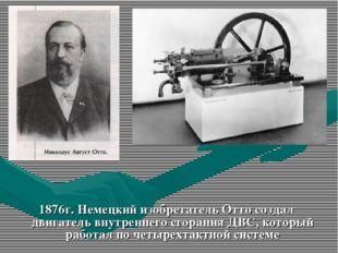 1876г. Немецкий изобретатель Отто создал двигатель внутреннего сгорания ДВС,