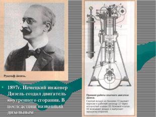 1897г. Немецкий инженер Дизель создал двигатель внутреннего сгорания. В после