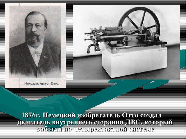 1876г. Немецкий изобретатель Отто создал двигатель внутреннего сгорания ДВС,...