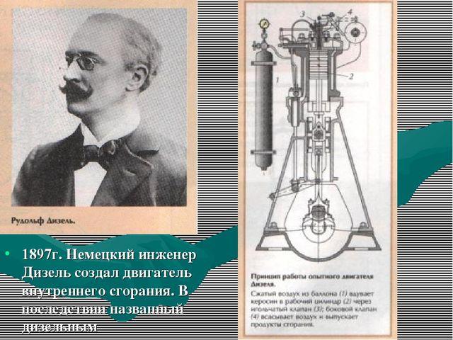 1897г. Немецкий инженер Дизель создал двигатель внутреннего сгорания. В после...