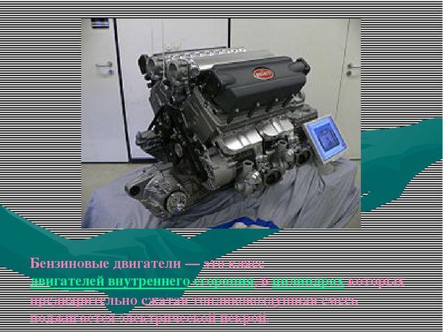 Бензиновые двигатели— это класс двигателей внутреннего сгорания, в цилиндрах...