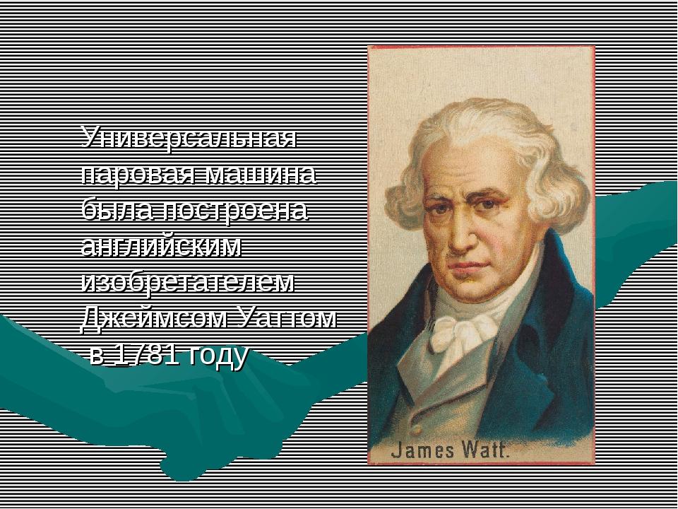 Универсальная паровая машина была построена английским изобретателем Джеймсом...