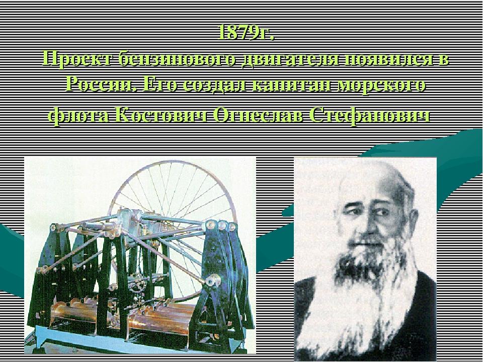 1879г. Проект бензинового двигателя появился в России. Его создал капитан мор...