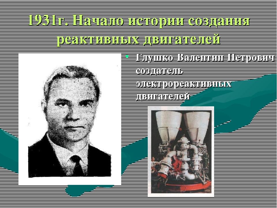 1931г. Начало истории создания реактивных двигателей Глушко Валентин Петрович...