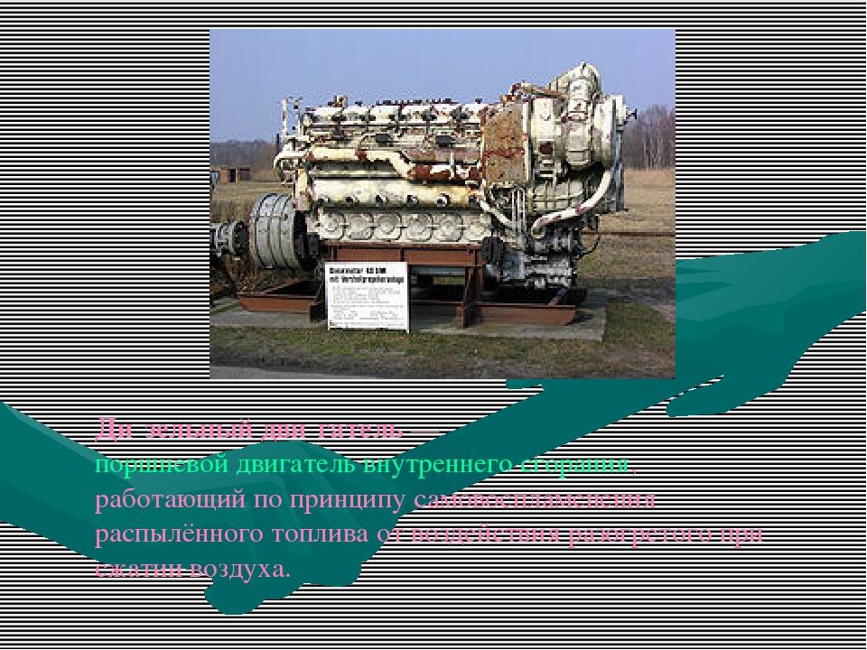 Ди́зельный дви́гатель— поршневой двигатель внутреннего сгорания, работающий...