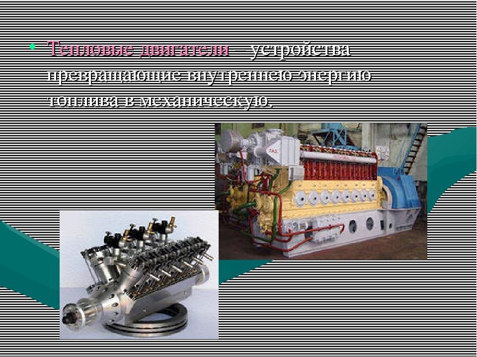 Тепловые двигатели – устройства превращающие внутреннею энергию топлива в мех...