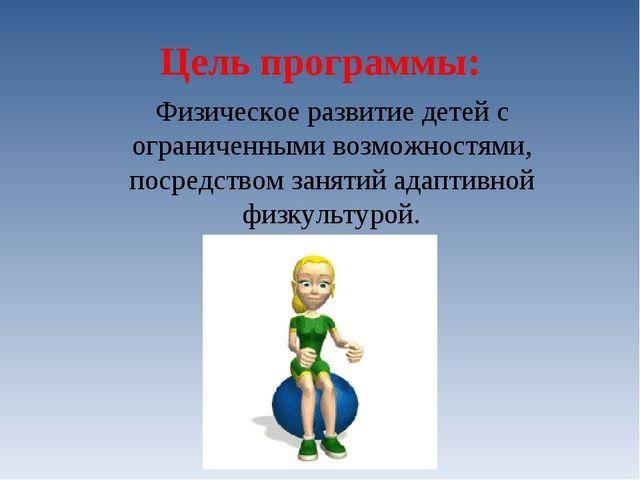 Цель программы: Физическое развитие детей с ограниченными возможностями, пос...