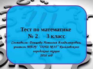 Тест по математике № 2 3 класс Составила: Донцова Наталья Владимировна, учит