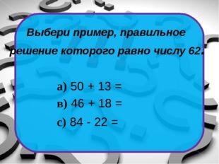 Выбери правильное решения уравнения: 32 + х = 57 С) 25 А) 32 В) 89
