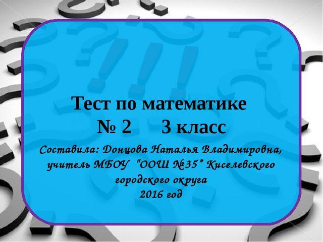 Тест по математике № 2 3 класс Составила: Донцова Наталья Владимировна, учит...
