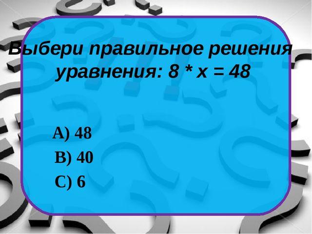 Выбери правильное решения уравнения: 8 * х = 48 С) 6 А) 48 В) 40
