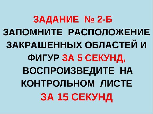 ЗАДАНИЕ № 2-Б ЗАПОМНИТЕ РАСПОЛОЖЕНИЕ ЗАКРАШЕННЫХ ОБЛАСТЕЙ И ФИГУР ЗА 5 СЕКУНД...
