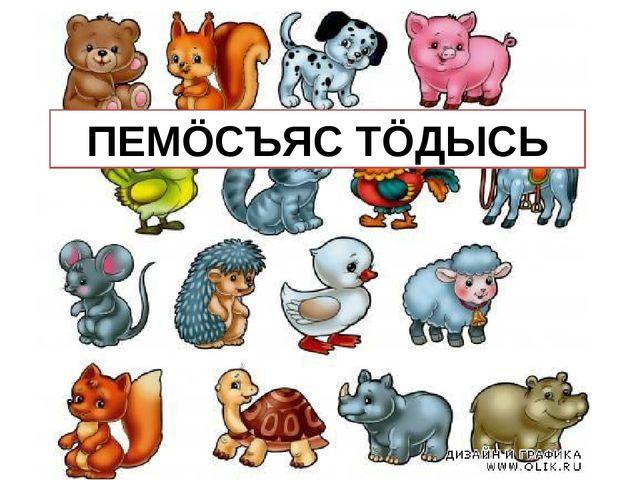 ПЕМÖСЪЯС ТÖДЫСЬ