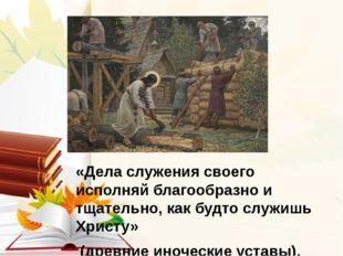 «Дела служения своего исполняй благообразно и тщательно, как будто служишь Х
