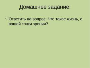 Домашнее задание: Ответить на вопрос: Что такое жизнь, с вашей точки зрения?