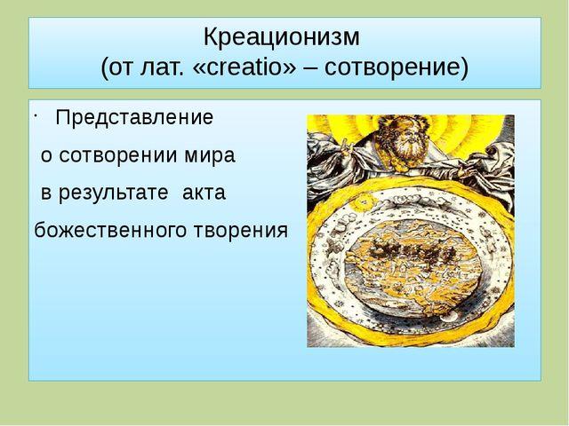 Креационизм (от лат. «creatio» – сотворение) Представление о сотворении мира...