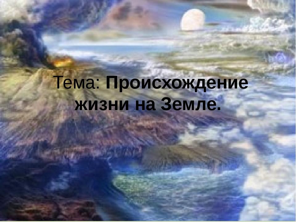 Тема: Происхождение жизни на Земле.