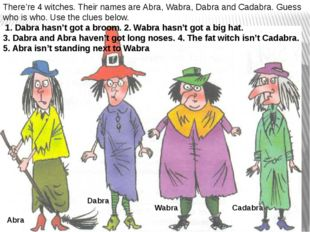 There're 4 witches. Their names are Abra, Wabra, Dabra and Cadabra. Guess who