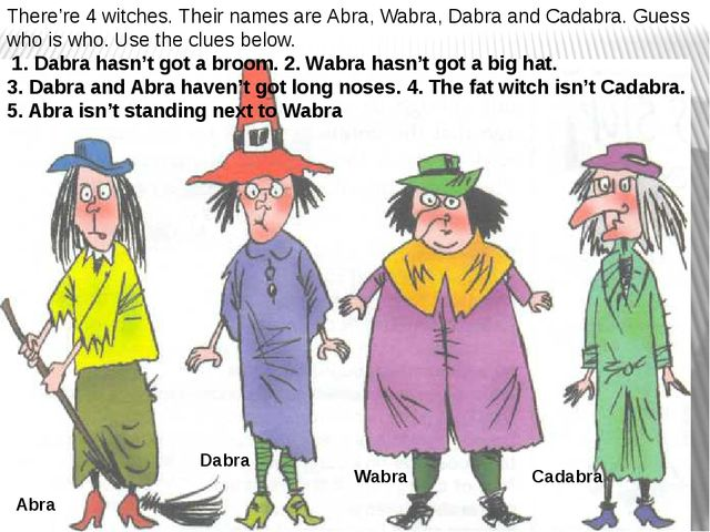 There're 4 witches. Their names are Abra, Wabra, Dabra and Cadabra. Guess who...