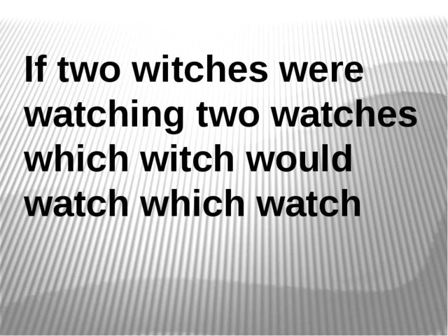 If two witches were watching two watches which witch would watch which watch