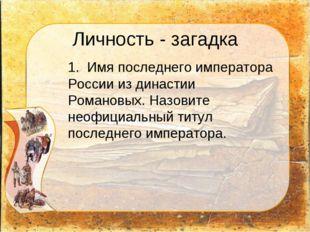 Личность - загадка 1. Имя последнего императора России из династии Романовых