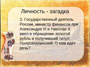 Личность - загадка 3. Государственный деятель России, министр финансов при А