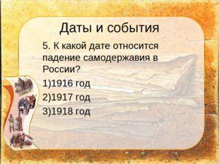 Даты и события 5. К какой дате относится падение самодержавия в России? 1916