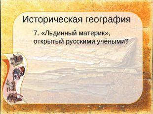 Историческая география 7. «Льдинный материк», открытый русскими учёными?