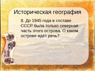 Историческая география 8. До 1945 года в составе СССР была только северная ч