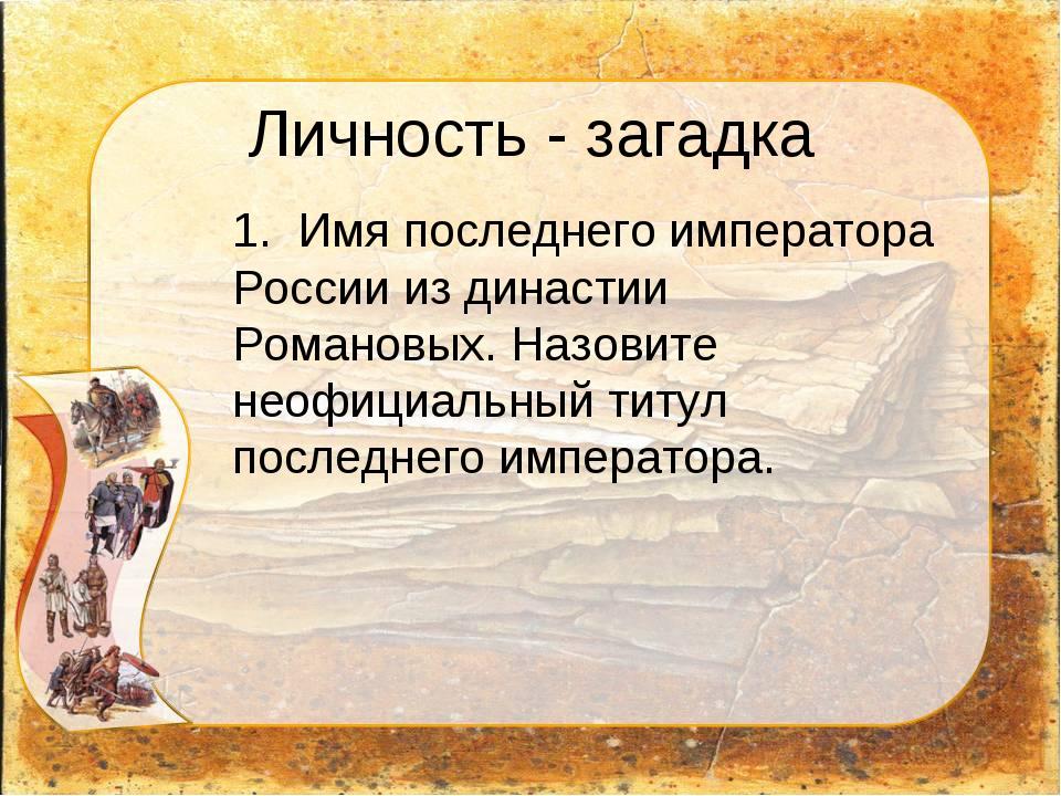 Личность - загадка 1. Имя последнего императора России из династии Романовых...