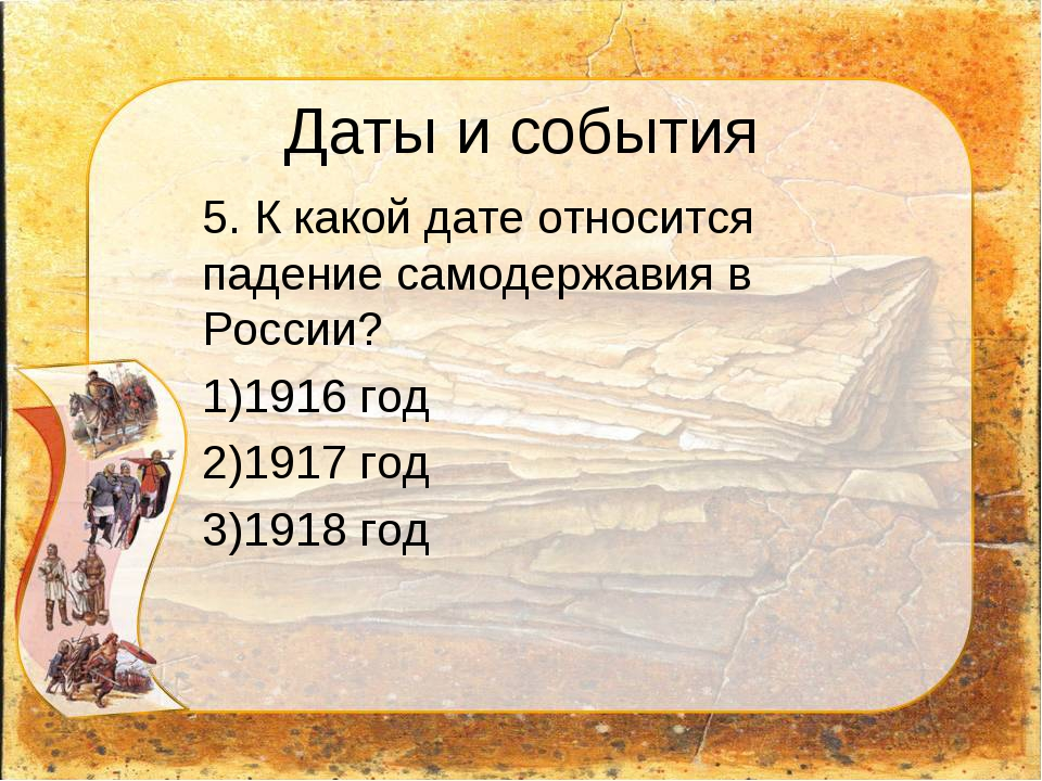 Даты и события 5. К какой дате относится падение самодержавия в России? 1916...