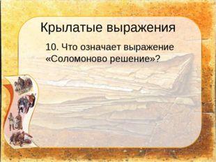 Крылатые выражения 10. Что означает выражение «Соломоново решение»?