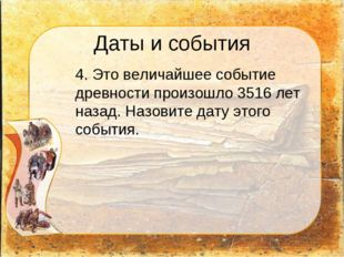 Даты и события 4. Это величайшее событие древности произошло 3516 лет назад.