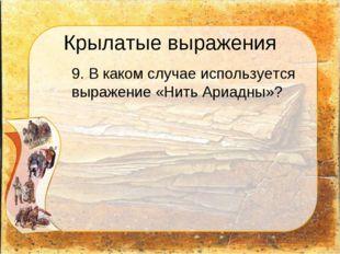 Крылатые выражения 9. В каком случае используется выражение «Нить Ариадны»?