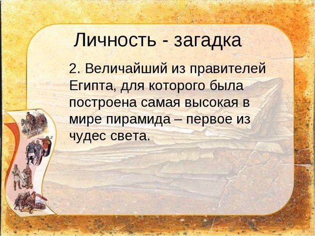 Личность - загадка 2. Величайший из правителей Египта, для которого была пос...