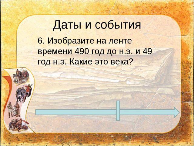 Даты и события 6. Изобразите на ленте времени 490 год до н.э. и 49 год н.э....