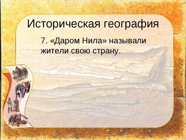 Историческая география 7. «Даром Нила» называли жители свою страну.